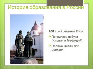 История образования в России 988 г. – Крещение Руси. Появилась азбука (Кирилл