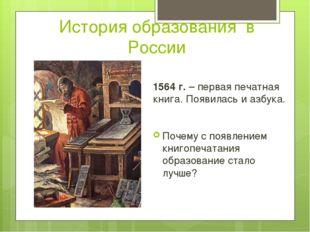 История образования в России 1564 г. – первая печатная книга. Появилась и азб