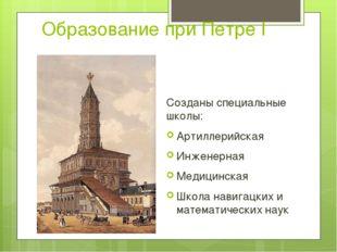 Образование при Петре I Созданы специальные школы: Артиллерийская Инженерная