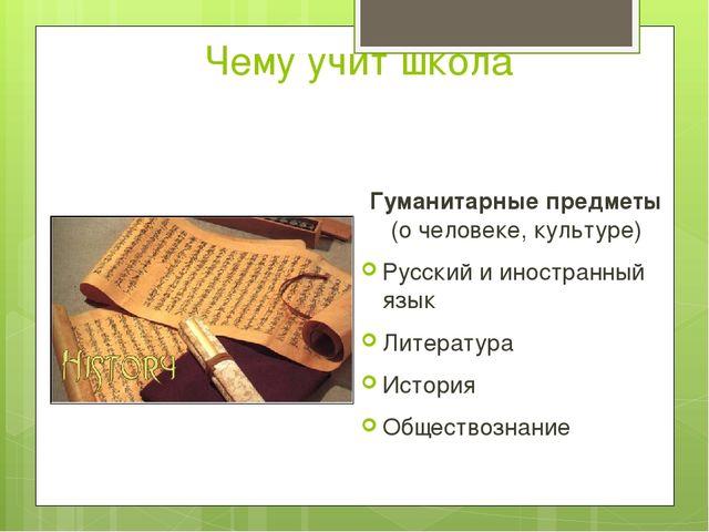 Чему учит школа Гуманитарные предметы (о человеке, культуре) Русский и иностр...