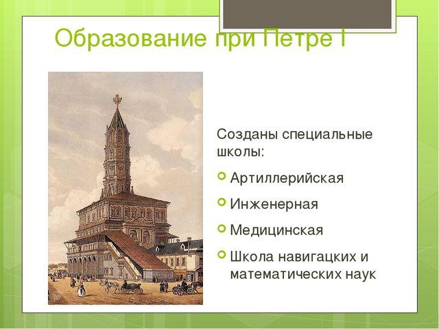 Образование при Петре I Созданы специальные школы: Артиллерийская Инженерная...