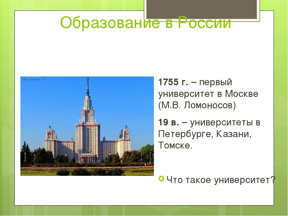 Образование в России 1755 г. – первый университет в Москве (М.В. Ломоносов) 1...