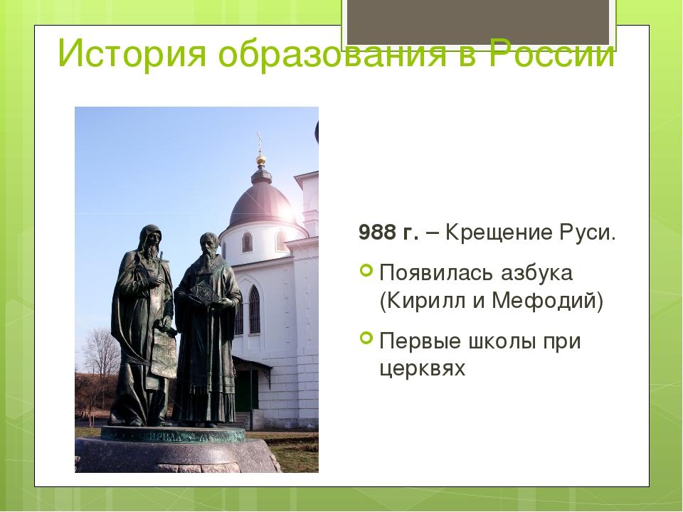 История образования в России 988 г. – Крещение Руси. Появилась азбука (Кирилл...