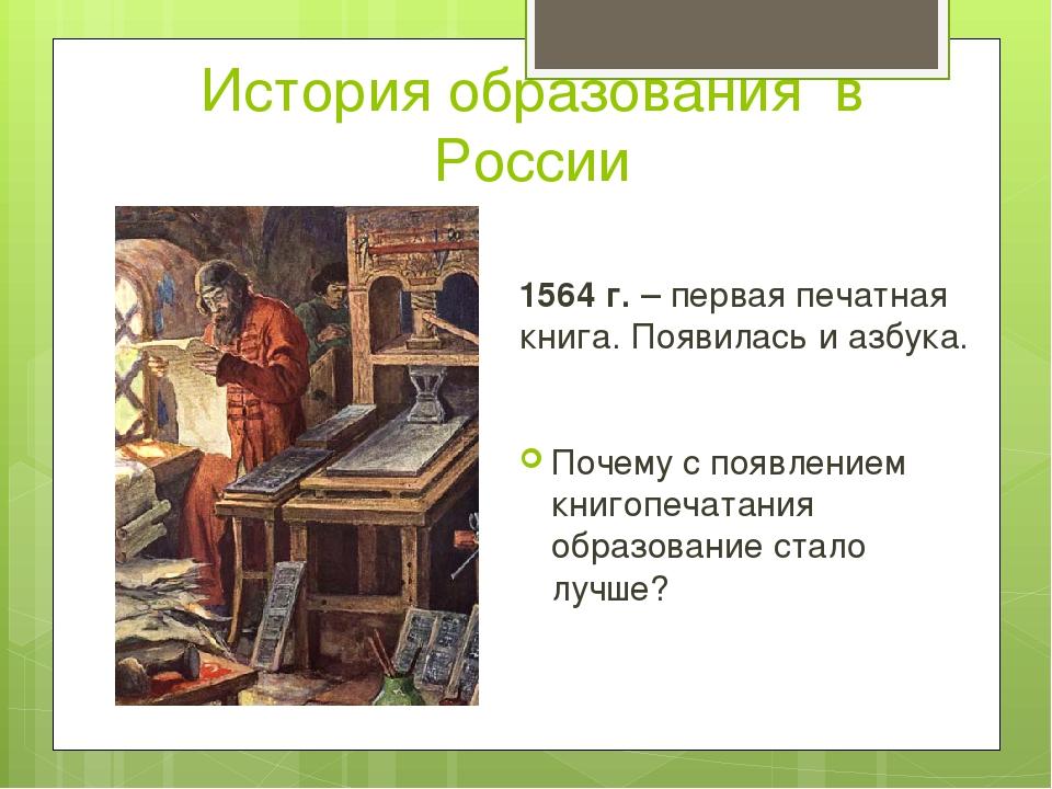 История образования в России 1564 г. – первая печатная книга. Появилась и азб...