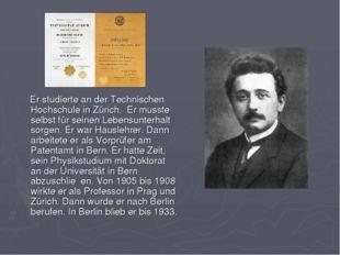 Er studierte an der Technischen Hochschule in Zürich. Er musste selbst für s
