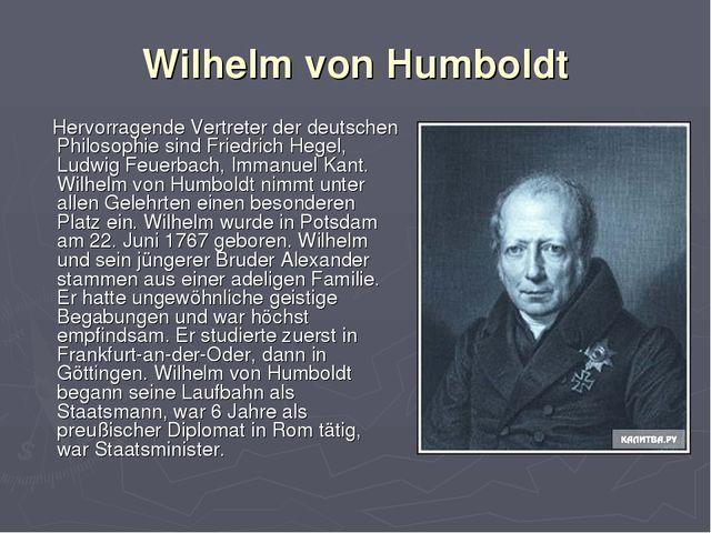Wilhelm von Humboldt Hervorragende Vertreter der deutschen Philosophie sind F...