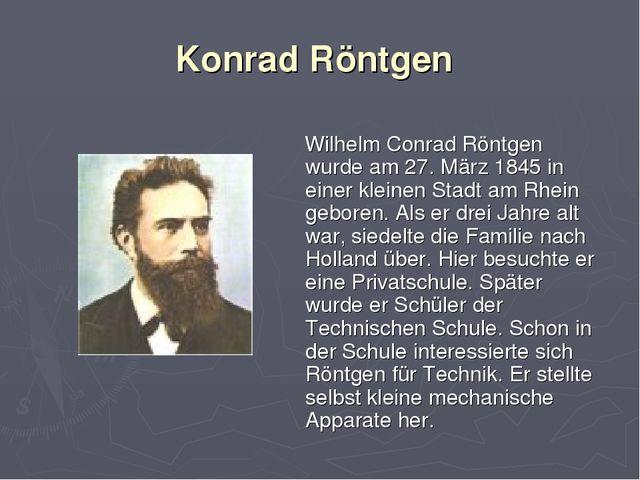 Konrad Röntgen Wilhelm Conrad Röntgen wurde am 27. März 1845 in einer kleinen...