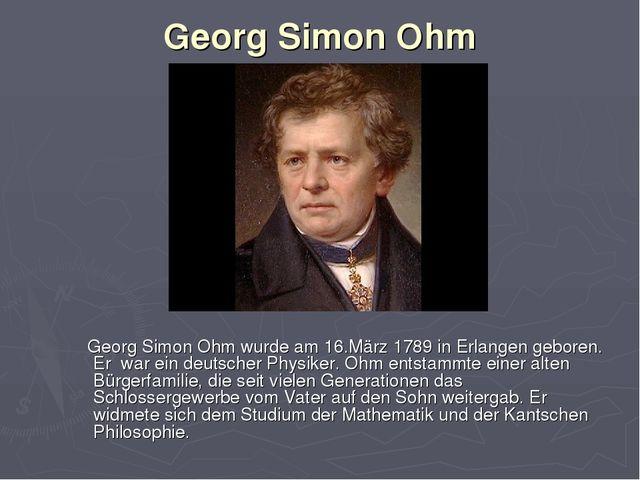 Georg Simon Ohm Georg Simon Ohm wurde am 16.März 1789 in Erlangen geboren. Er...