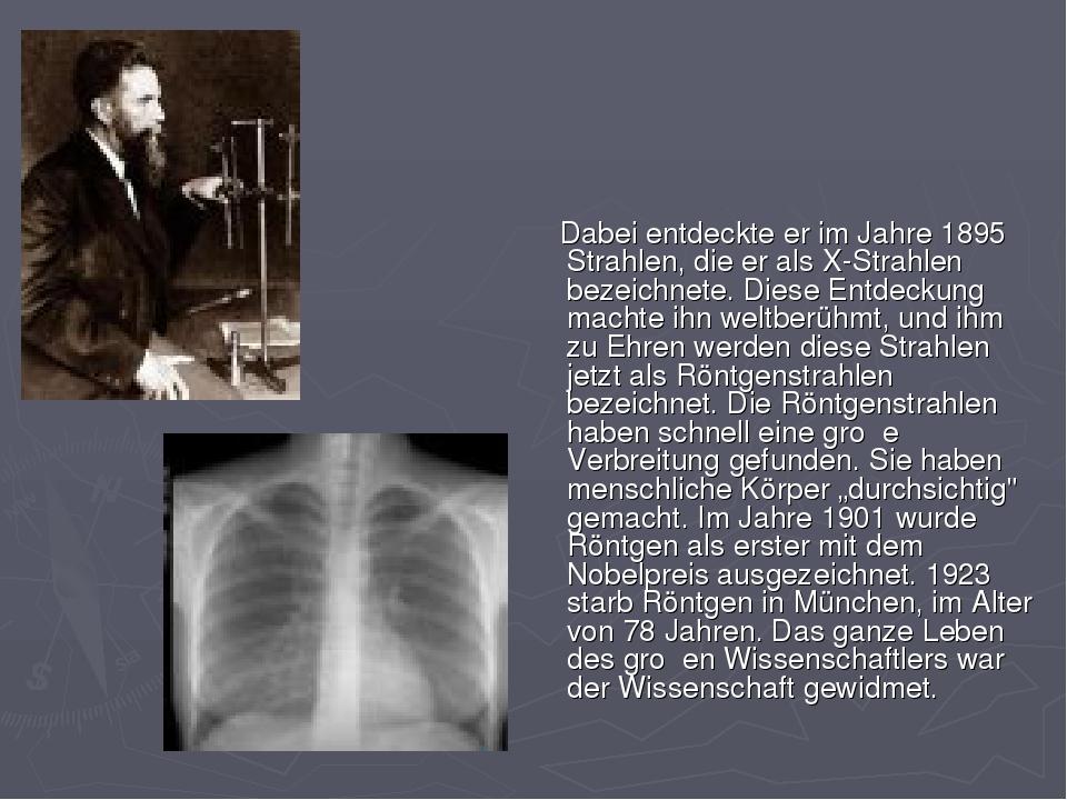 Dabei entdeckte er im Jahre 1895 Strahlen, die er als X-Strahlen bezeichnete...