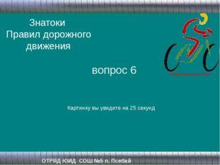 Знатоки Правил дорожного движения ОТРЯД ЮИД СОШ №5 п. Псебай вопрос 6 Картинк
