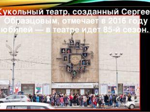 Кукольный театр, созданныйСергеем Образцовым, отмечает в 2016 году юбилей —
