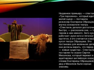 Недавнюю премьеру — спектакль «Три поросенка», который идет на малой сцене —