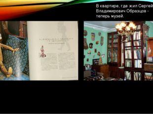 В квартире, где жил Сергей Владимирович Образцов - теперь музей.