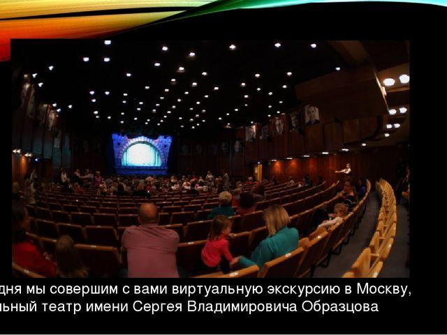 И сегодня мы совершим с вами виртуальную экскурсию в Москву, в кукольный теат...