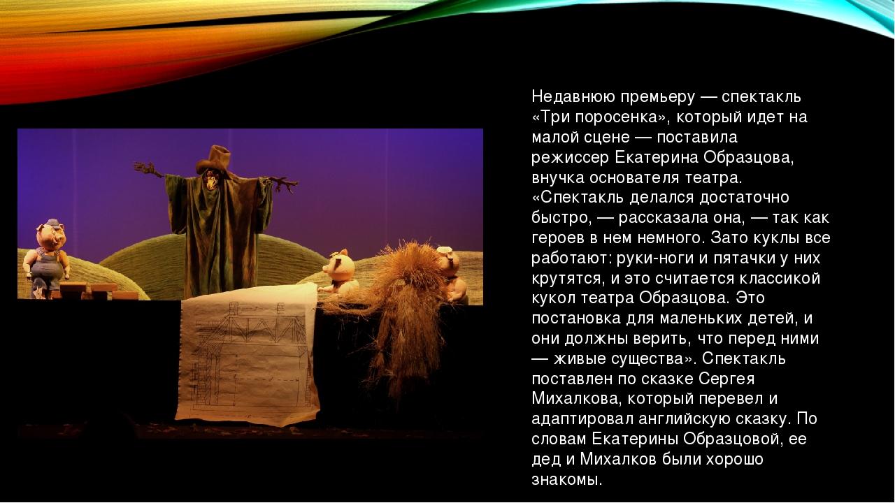 Недавнюю премьеру — спектакль «Три поросенка», который идет на малой сцене —...