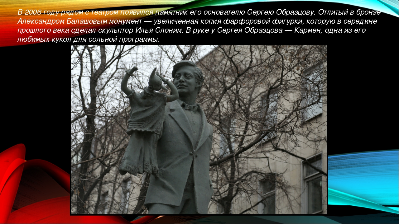 В 2006 году рядом с театром появился памятник его основателю Сергею Образцову...