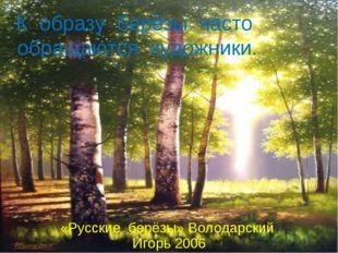К образу берёзы часто обращаются художники. «Русские берёзы» Володарский Игор
