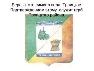 Берёза это символ села Троицкое. Подтверждением этому служит герб Троицкого р