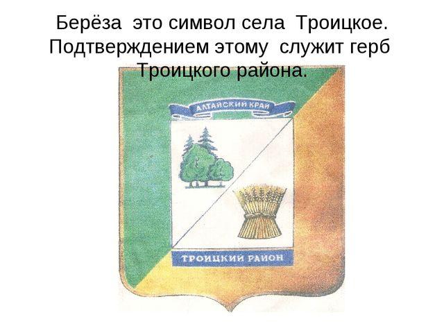 Берёза это символ села Троицкое. Подтверждением этому служит герб Троицкого р...