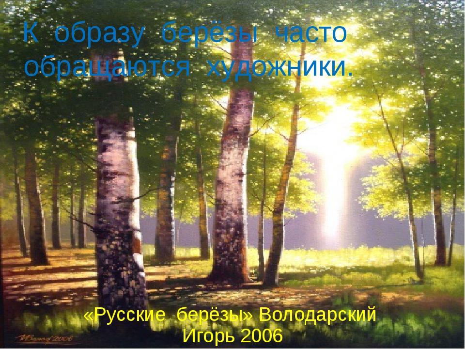 К образу берёзы часто обращаются художники. «Русские берёзы» Володарский Игор...