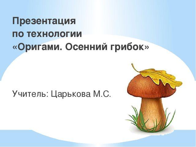 Презентация по технологии «Оригами. Осенний грибок» Учитель: Царькова М.С.