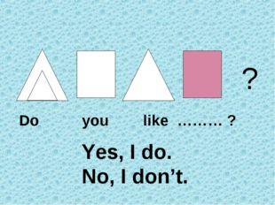? Do you like ……… ? Yes, I do. No, I don't.