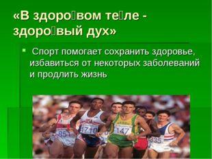 «В здоро́вом те́ле - здоро́вый дух» Спорт помогает сохранить здоровье, избави