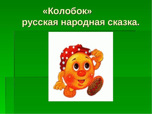 «Колобок» русская народная сказка.