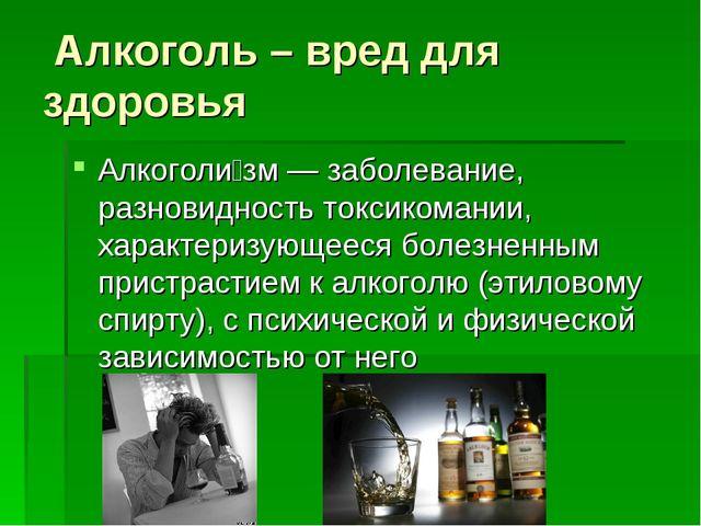 Алкоголь – вред для здоровья Алкоголи́зм — заболевание, разновидность токсик...