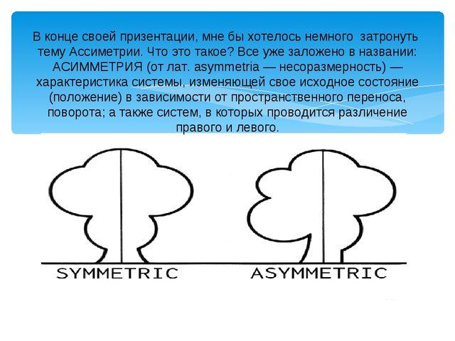 В конце своей призентации, мне бы хотелось немного затронуть тему Ассиметрии....