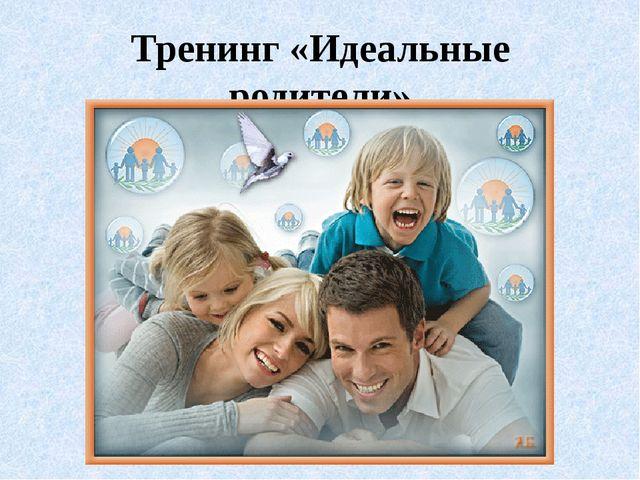 Тренинг «Идеальные родители»