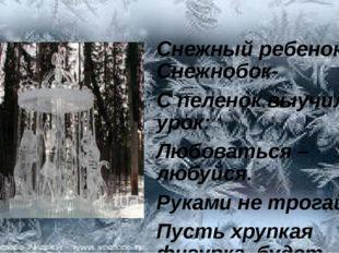 Снежный ребенок – Снежнобок- С пеленок выучил урок: Любоваться –любуйся. Рук