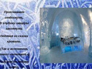 Приглашает отдохнуть, В глубину пещеры заглянуть Ледяная из сказки кровать. (