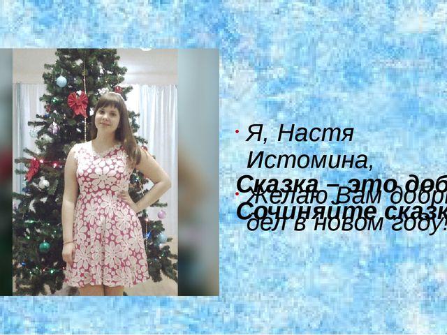 Я, Настя Истомина, Желаю Вам добрых дел в новом году! Сказка – это добро. Соч...