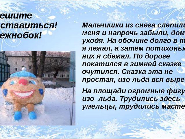 Разрешите представиться! Я Снежнобок! Мальчишки из снега слепили меня и напро...