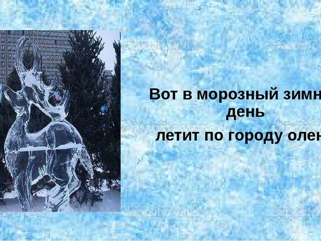 Вот в морозный зимний день летит по городу олень.