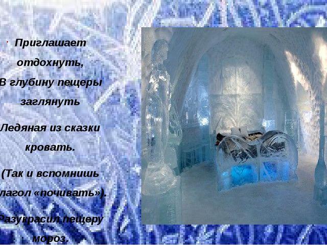 Приглашает отдохнуть, В глубину пещеры заглянуть Ледяная из сказки кровать. (...