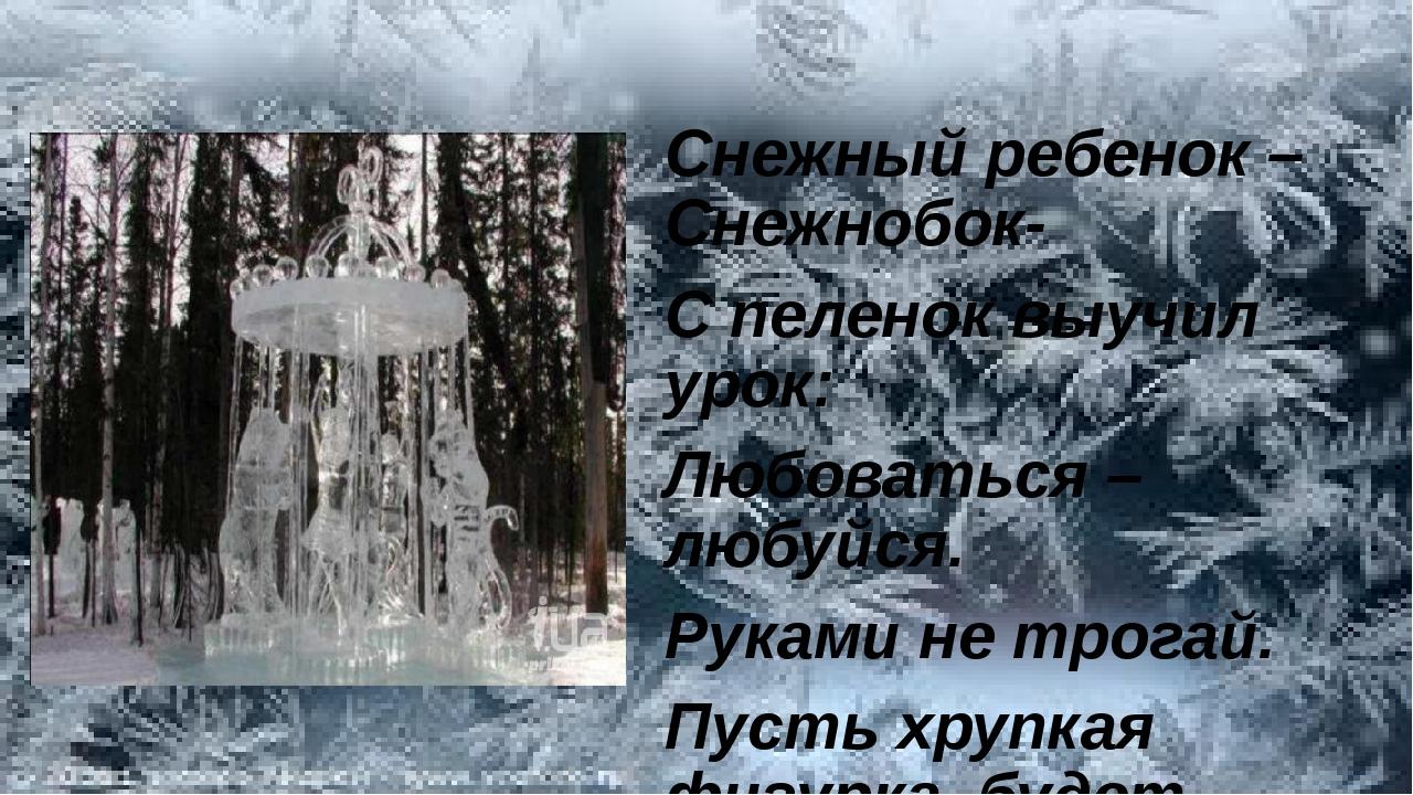 Снежный ребенок – Снежнобок- С пеленок выучил урок: Любоваться –любуйся. Рук...