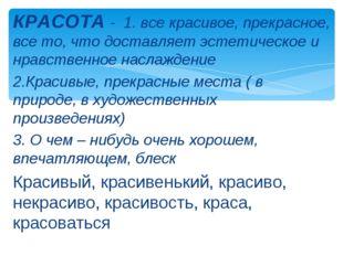 КРАСОТА - 1. все красивое, прекрасное, все то, что доставляет эстетическое и