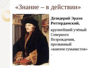«Знание – в действии» Дезидерий Эразм Роттердамский, крупнейший учёный Северн