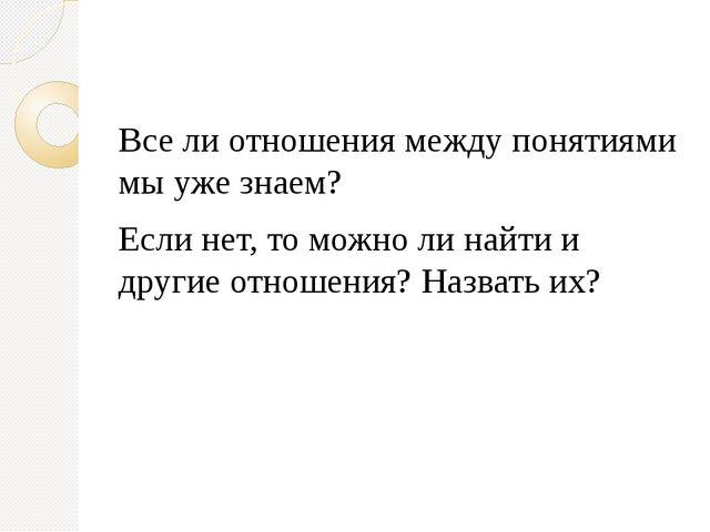 Все ли отношения между понятиями мы уже знаем? Если нет, то можно ли найти и...