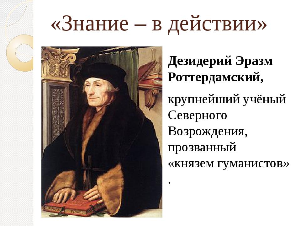 «Знание – в действии» Дезидерий Эразм Роттердамский, крупнейший учёный Северн...