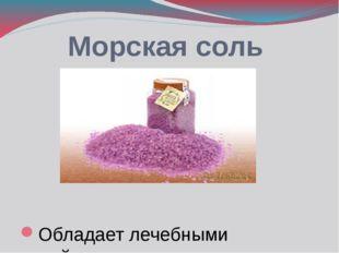 Морская соль Обладает лечебными свойствами.
