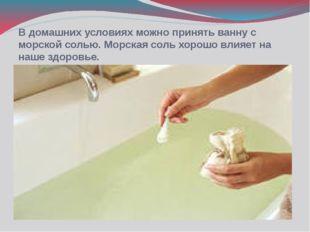 В домашних условиях можно принять ванну с морской солью. Морская соль хорошо