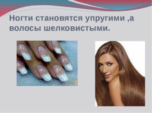 Ногти становятся упругими ,а волосы шелковистыми.