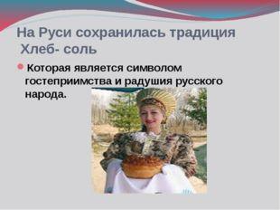 На Руси сохранилась традиция Хлеб- соль Которая является символом гостеприимс