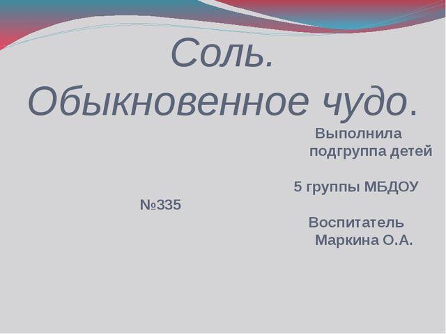 Соль. Обыкновенное чудо. Выполнила подгруппа детей 5 группы МБДОУ №335 Воспит...