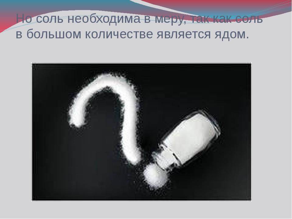 Но соль необходима в меру, так как соль в большом количестве является ядом.