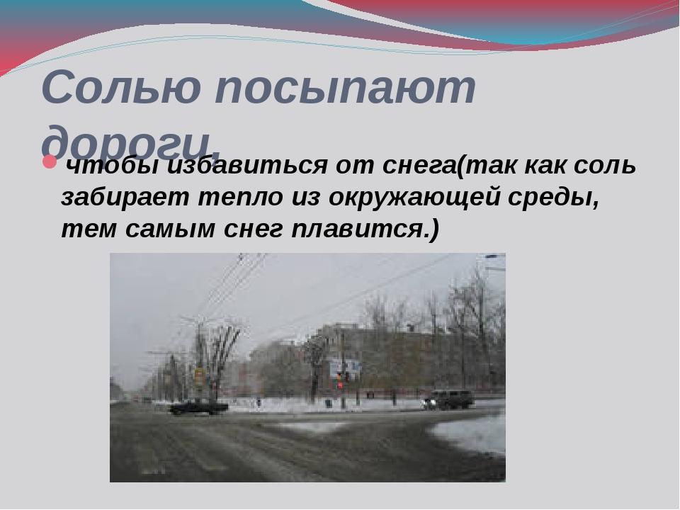 Солью посыпают дороги, чтобы избавиться от снега(так как соль забирает тепло...