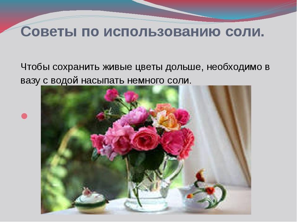 Советы по использованию соли. Чтобы сохранить живые цветы дольше, необходимо...